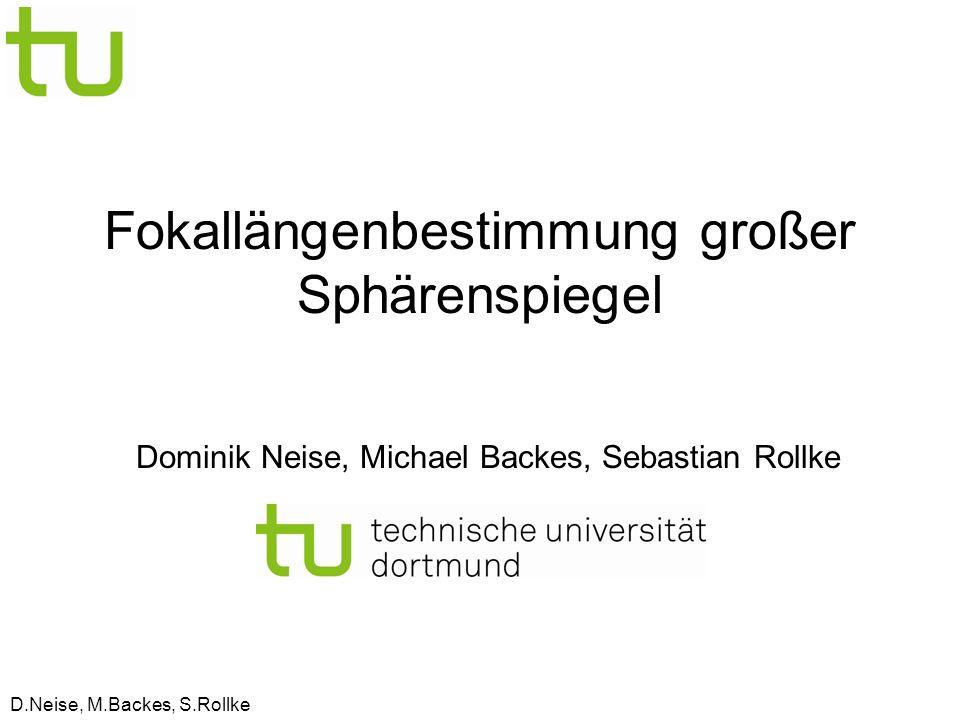 D.Neise, M.Backes, S.Rollke Fokallängenbestimmung großer Sphärenspiegel Dominik Neise, Michael Backes, Sebastian Rollke