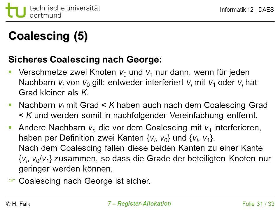 © H. Falk Informatik 12   DAES 7 – Register-Allokation Folie 31 / 33 Sicheres Coalescing nach George: Verschmelze zwei Knoten v 0 und v 1 nur dann, we