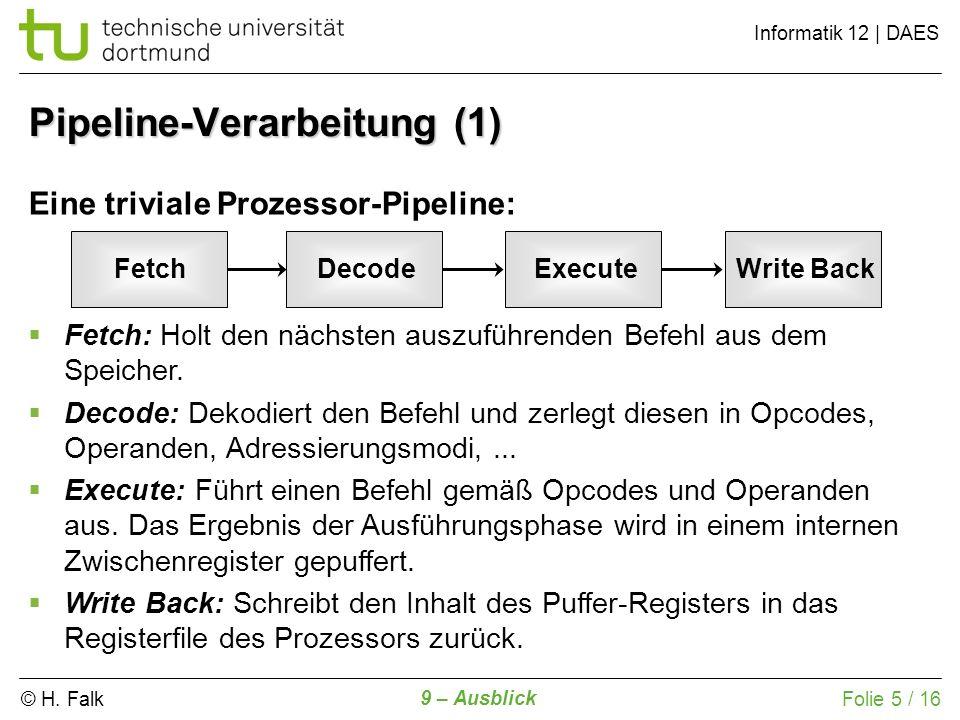 © H. Falk Informatik 12 | DAES 9 – Ausblick Folie 5 / 16 Eine triviale Prozessor-Pipeline: Fetch: Holt den nächsten auszuführenden Befehl aus dem Spei