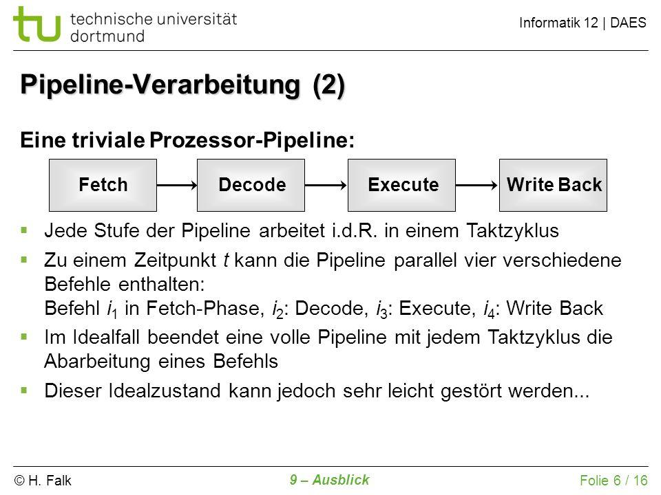 © H. Falk Informatik 12 | DAES 9 – Ausblick Folie 6 / 16 Eine triviale Prozessor-Pipeline: Jede Stufe der Pipeline arbeitet i.d.R. in einem Taktzyklus