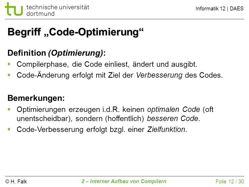 © H. Falk Informatik 12 | DAES 2 – Interner Aufbau von Compilern Folie 12 / 30 Begriff Code-Optimierung Definition (Optimierung): Compilerphase, die C