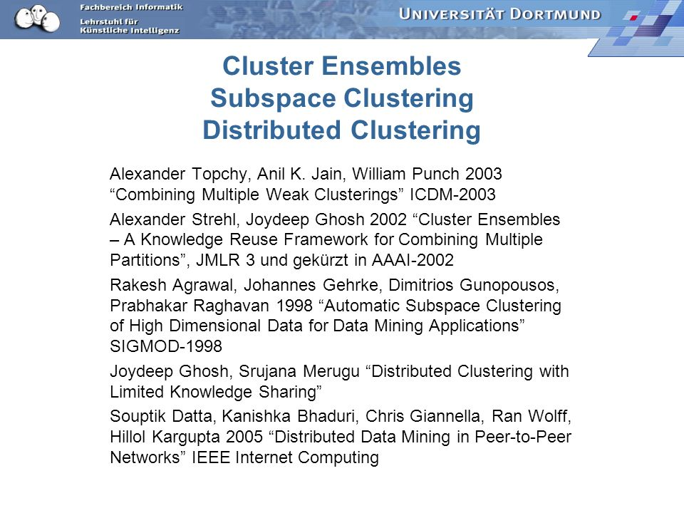 Cluster Ensembles Subspace Clustering Distributed Clustering Alexander Topchy, Anil K. Jain, William Punch 2003 Combining Multiple Weak Clusterings IC