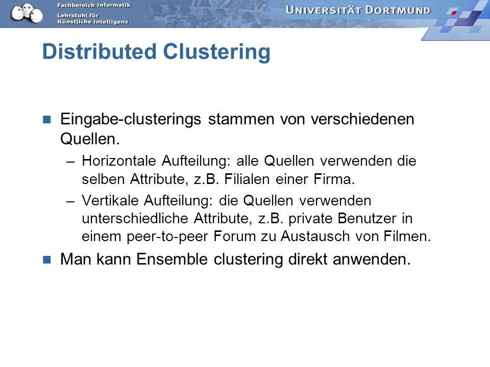 Distributed Clustering Eingabe-clusterings stammen von verschiedenen Quellen. –Horizontale Aufteilung: alle Quellen verwenden die selben Attribute, z.