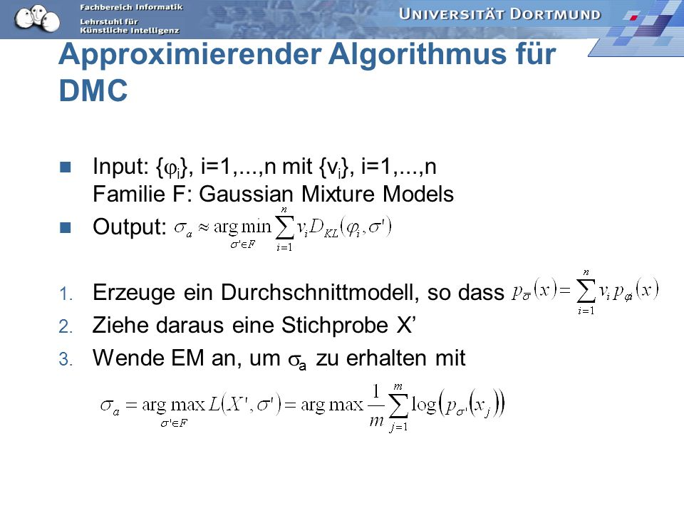 Approximierender Algorithmus für DMC Input: { i }, i=1,...,n mit {v i }, i=1,...,n Familie F: Gaussian Mixture Models Output: 1. Erzeuge ein Durchschn
