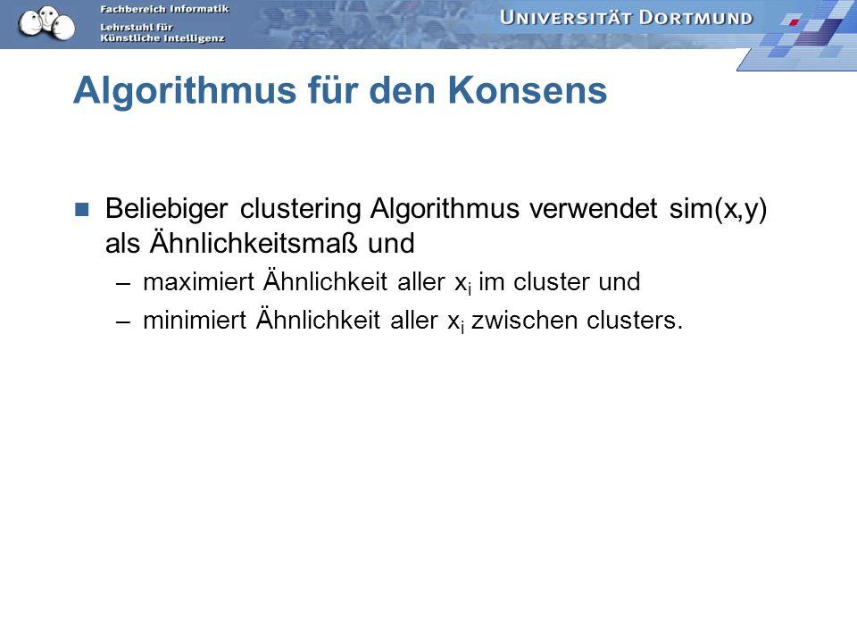 Algorithmus für den Konsens Beliebiger clustering Algorithmus verwendet sim(x,y) als Ähnlichkeitsmaß und –maximiert Ähnlichkeit aller x i im cluster u