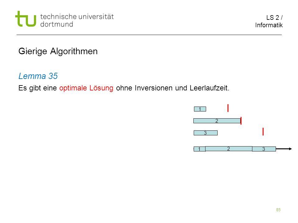 LS 2 / Informatik 85 Gierige Algorithmen Lemma 35 Es gibt eine optimale Lösung ohne Inversionen und Leerlaufzeit. 1 3 2 1 2 3
