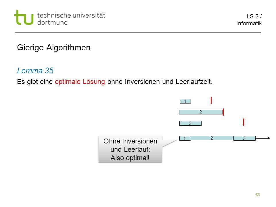 LS 2 / Informatik 86 Gierige Algorithmen Lemma 35 Es gibt eine optimale Lösung ohne Inversionen und Leerlaufzeit. 1 3 2 1 2 3 Ohne Inversionen und Lee
