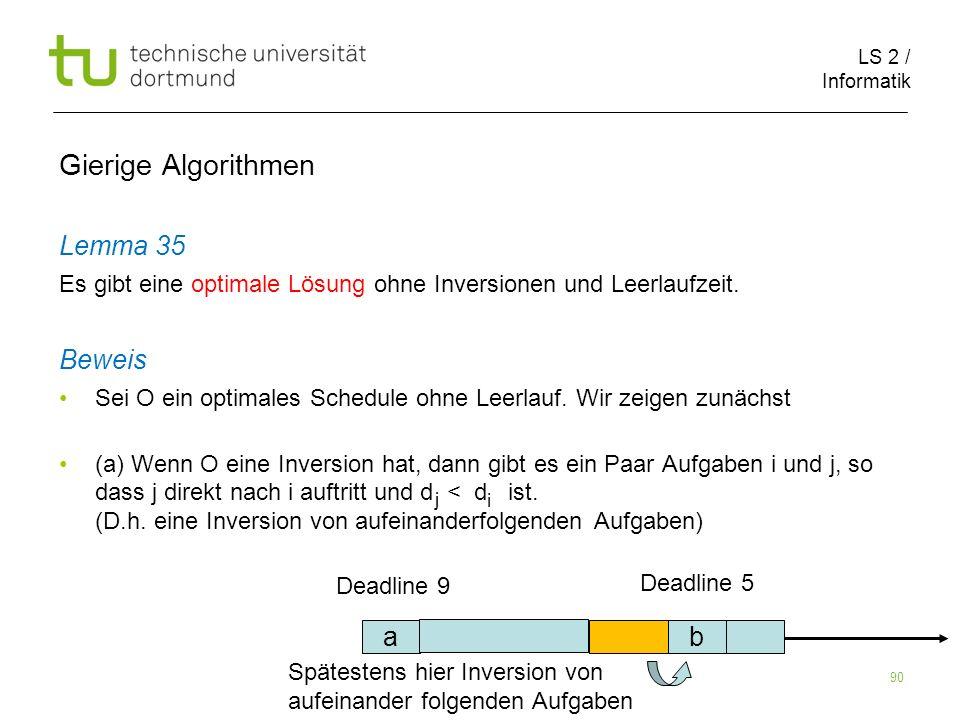 LS 2 / Informatik 90 Gierige Algorithmen Lemma 35 Es gibt eine optimale Lösung ohne Inversionen und Leerlaufzeit. Beweis Sei O ein optimales Schedule