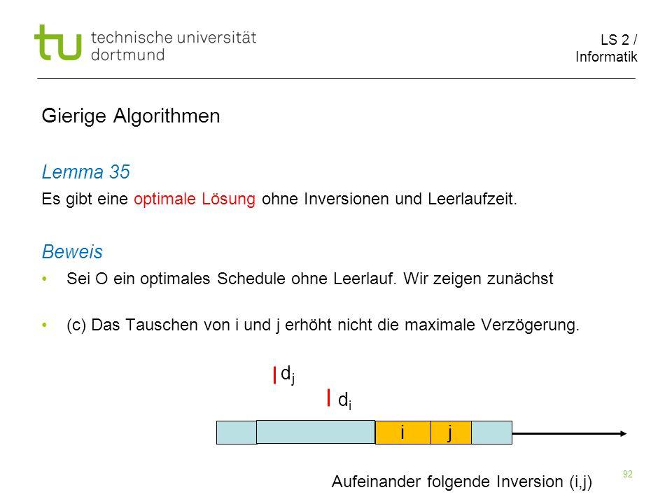 LS 2 / Informatik 92 Gierige Algorithmen Lemma 35 Es gibt eine optimale Lösung ohne Inversionen und Leerlaufzeit. Beweis Sei O ein optimales Schedule