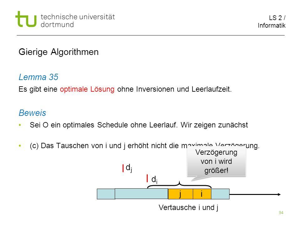 LS 2 / Informatik 94 Gierige Algorithmen Lemma 35 Es gibt eine optimale Lösung ohne Inversionen und Leerlaufzeit. Beweis Sei O ein optimales Schedule