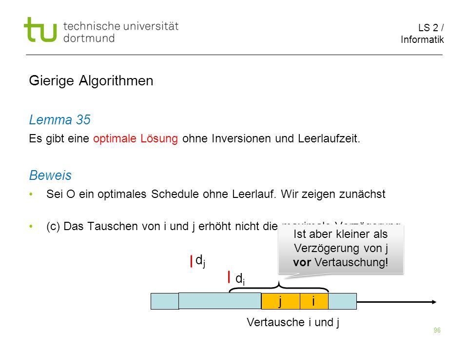LS 2 / Informatik 96 Gierige Algorithmen Lemma 35 Es gibt eine optimale Lösung ohne Inversionen und Leerlaufzeit. Beweis Sei O ein optimales Schedule