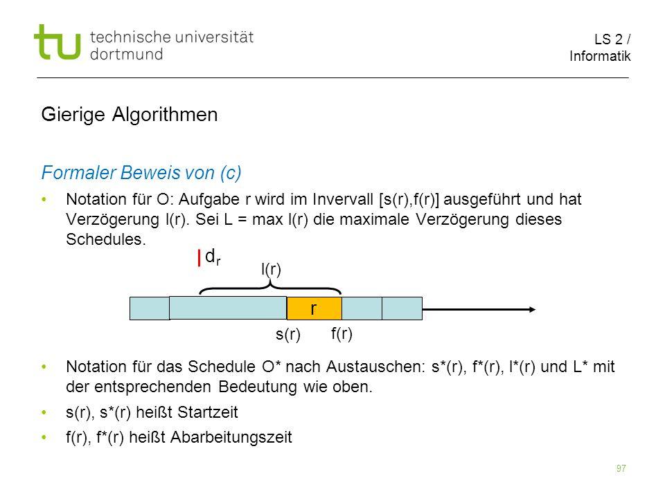 LS 2 / Informatik 97 Gierige Algorithmen Formaler Beweis von (c) Notation für O: Aufgabe r wird im Invervall [s(r),f(r)] ausgeführt und hat Verzögerun