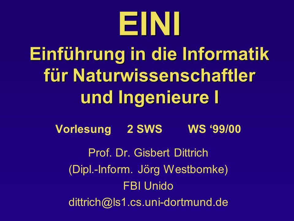 EINI Einführung in die Informatik für Naturwissenschaftler und Ingenieure I Vorlesung 2 SWS WS 99/00 Prof. Dr. Gisbert Dittrich (Dipl.-Inform. Jörg We