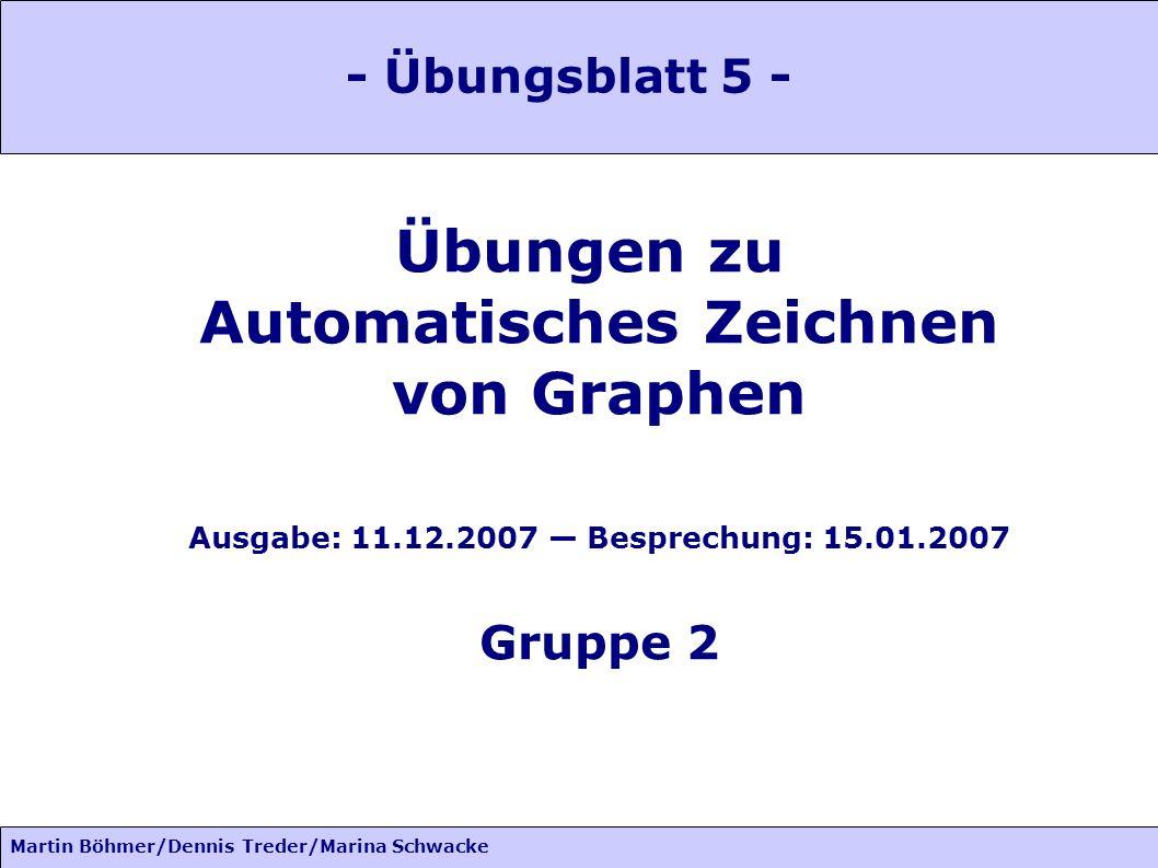 Martin Böhmer/Dennis Treder/Marina Schwacke Übungen zu Automatisches Zeichnen von Graphen Ausgabe: 11.12.2007 Besprechung: 15.01.2007 Gruppe 2 - Übung