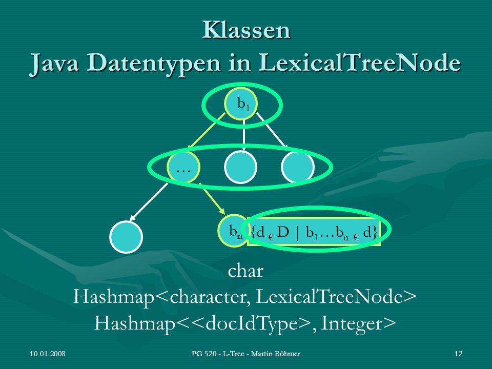 10.01.2008PG 520 - L-Tree - Martin Böhmer12 Klassen Java Datentypen in LexicalTreeNode {d D | b 1 …b n d} b1b1 … bnbn char Hashmap Hashmap, Integer>