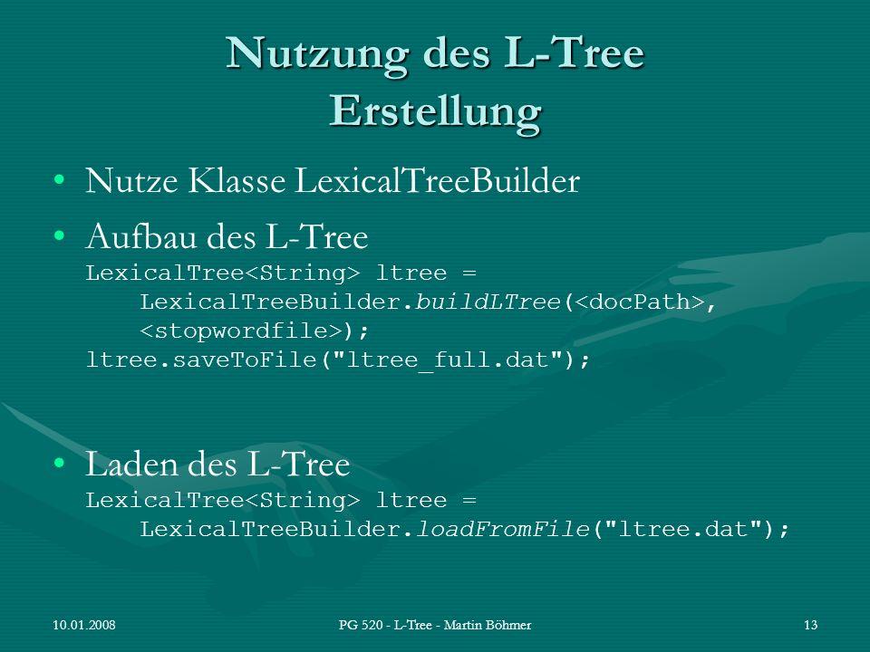 10.01.2008PG 520 - L-Tree - Martin Böhmer13 Nutzung des L-Tree Erstellung Nutze Klasse LexicalTreeBuilder Aufbau des L-Tree LexicalTree ltree = Lexica