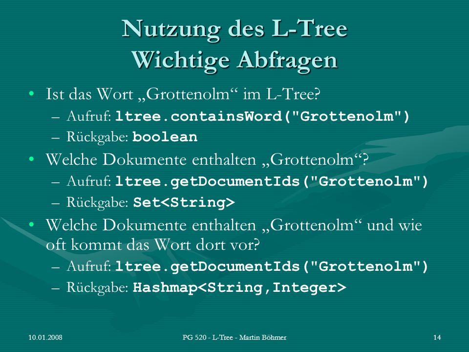 10.01.2008PG 520 - L-Tree - Martin Böhmer14 Nutzung des L-Tree Wichtige Abfragen Ist das Wort Grottenolm im L-Tree? –Aufruf: ltree.containsWord(