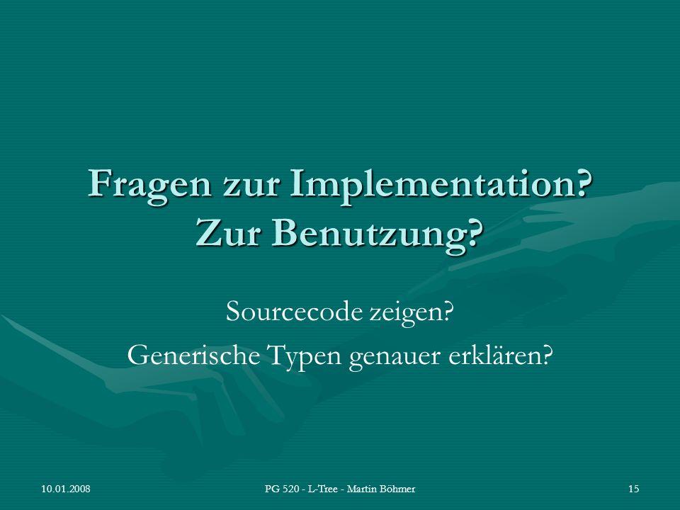10.01.2008PG 520 - L-Tree - Martin Böhmer15 Fragen zur Implementation? Zur Benutzung? Sourcecode zeigen? Generische Typen genauer erklären?