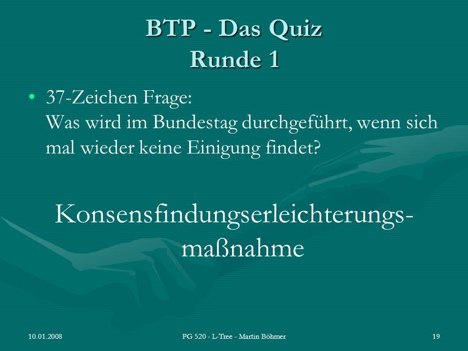 10.01.2008PG 520 - L-Tree - Martin Böhmer19 BTP - Das Quiz Runde 1 37-Zeichen Frage: Was wird im Bundestag durchgeführt, wenn sich mal wieder keine Ei