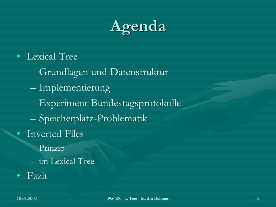 10.01.2008PG 520 - L-Tree - Martin Böhmer23 L-Tree als Wort-Dokument-Index: Speicherplatz (BTP) Zur Verfügung: 1600 MB Arbeitsspeicher Testlauf 1: –L-Tree, wie vorgestellt –Speicher nach 25.000 Dokumenten voll (Abbruch) Testlauf 2:(Dauer 15min) –L-Tree ohne Dokument-Listen –L-Tree Dateigröße: 150 MB Dokumentenliste muss besser organisiert werden