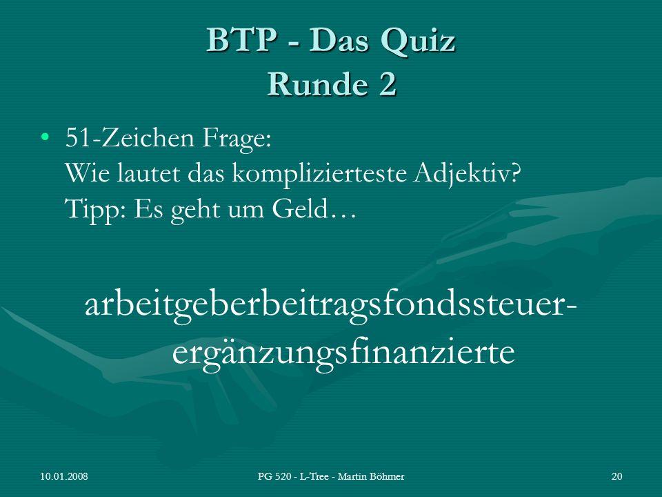 10.01.2008PG 520 - L-Tree - Martin Böhmer20 BTP - Das Quiz Runde 2 51-Zeichen Frage: Wie lautet das komplizierteste Adjektiv? Tipp: Es geht um Geld… a