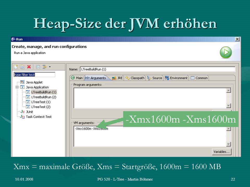 10.01.2008PG 520 - L-Tree - Martin Böhmer22 Heap-Size der JVM erhöhen -Xmx1600m -Xms1600m Xmx = maximale Größe, Xms = Startgröße, 1600m = 1600 MB