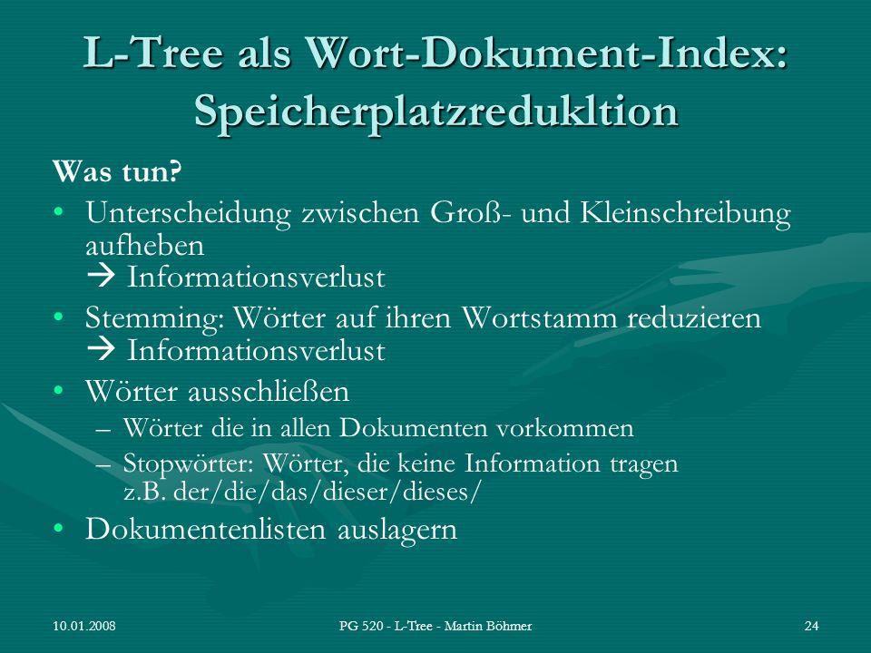 10.01.2008PG 520 - L-Tree - Martin Böhmer24 L-Tree als Wort-Dokument-Index: Speicherplatzredukltion Was tun? Unterscheidung zwischen Groß- und Kleinsc
