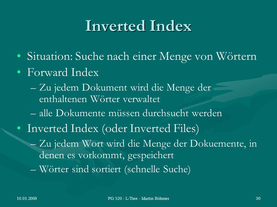 10.01.2008PG 520 - L-Tree - Martin Böhmer30 Inverted Index Situation: Suche nach einer Menge von Wörtern Forward Index –Zu jedem Dokument wird die Men