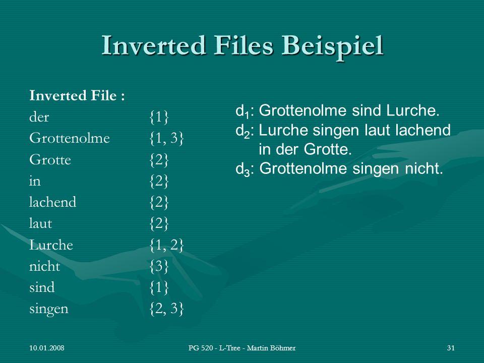 10.01.2008PG 520 - L-Tree - Martin Böhmer31 Inverted Files Beispiel Inverted File : der{1} Grottenolme{1, 3} Grotte{2} in{2} lachend{2} laut{2} Lurche