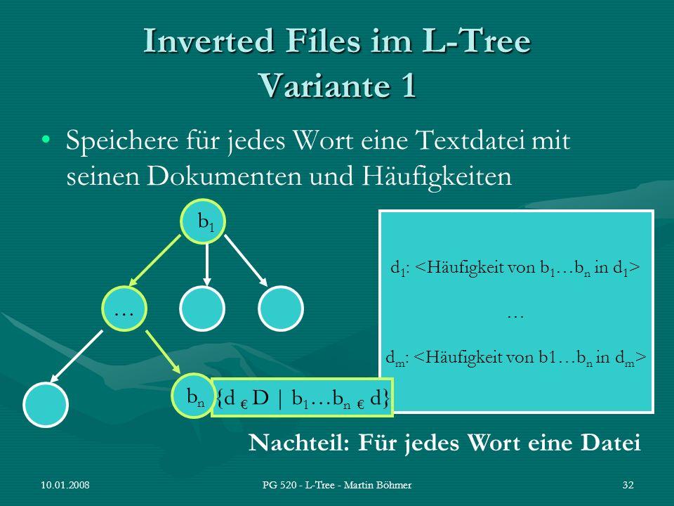 10.01.2008PG 520 - L-Tree - Martin Böhmer32 d 1 : … d m : Inverted Files im L-Tree Variante 1 Speichere für jedes Wort eine Textdatei mit seinen Dokum