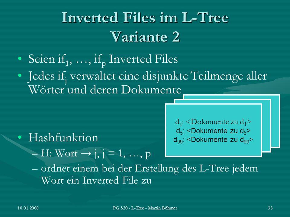 10.01.2008PG 520 - L-Tree - Martin Böhmer33 Inverted Files im L-Tree Variante 2 Seien if 1, …, if p Inverted Files Jedes if j verwaltet eine disjunkte