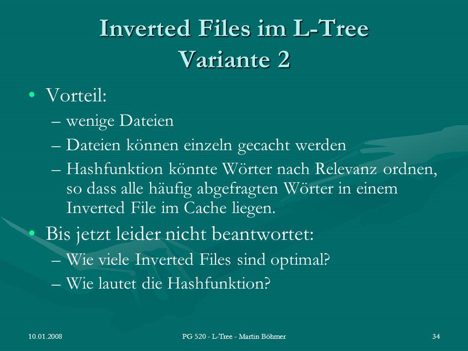 10.01.2008PG 520 - L-Tree - Martin Böhmer34 Inverted Files im L-Tree Variante 2 Vorteil: –wenige Dateien –Dateien können einzeln gecacht werden –Hashf