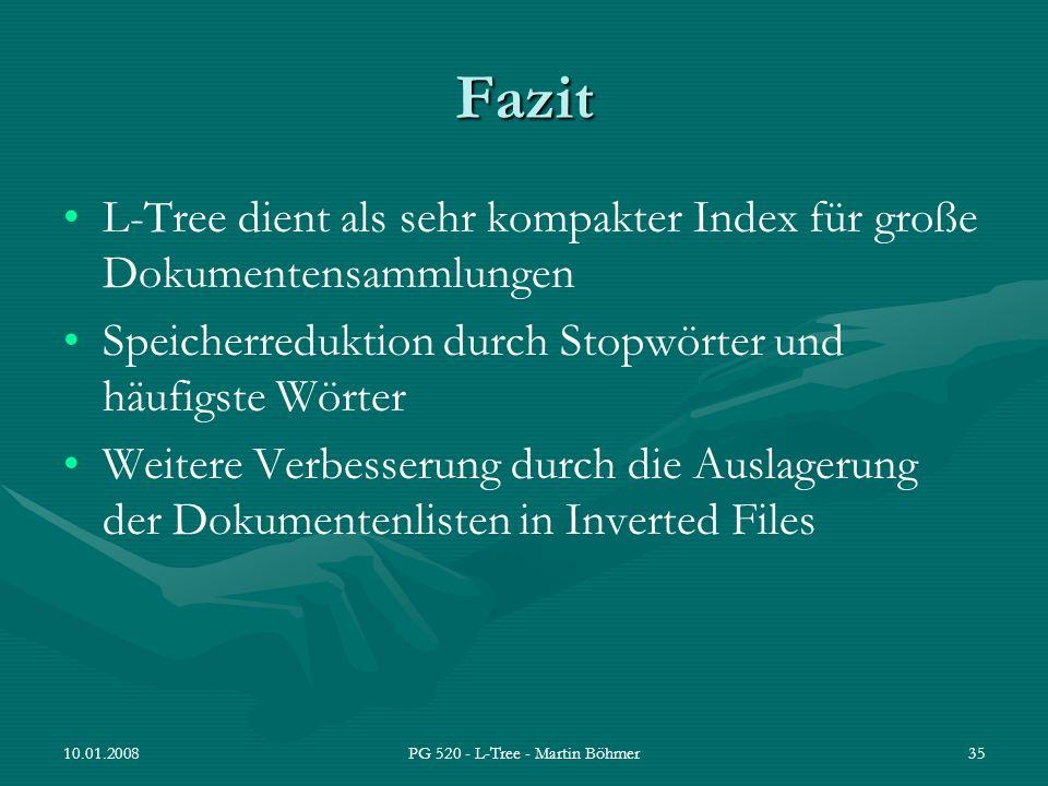 10.01.2008PG 520 - L-Tree - Martin Böhmer35 Fazit L-Tree dient als sehr kompakter Index für große Dokumentensammlungen Speicherreduktion durch Stopwör
