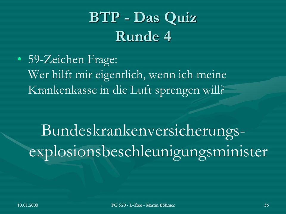 10.01.2008PG 520 - L-Tree - Martin Böhmer36 BTP - Das Quiz Runde 4 59-Zeichen Frage: Wer hilft mir eigentlich, wenn ich meine Krankenkasse in die Luft