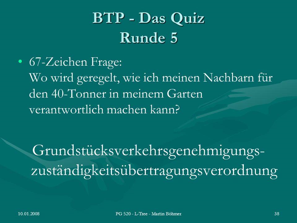 10.01.2008PG 520 - L-Tree - Martin Böhmer38 BTP - Das Quiz Runde 5 67-Zeichen Frage: Wo wird geregelt, wie ich meinen Nachbarn für den 40-Tonner in me