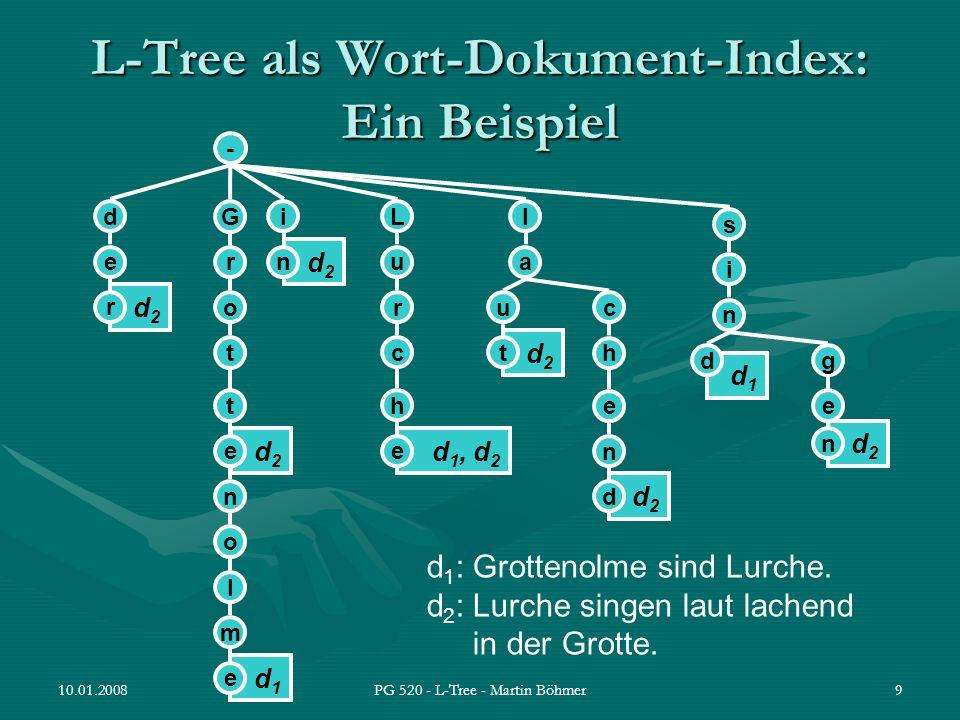 10.01.2008PG 520 - L-Tree - Martin Böhmer30 Inverted Index Situation: Suche nach einer Menge von Wörtern Forward Index –Zu jedem Dokument wird die Menge der enthaltenen Wörter verwaltet –alle Dokumente müssen durchsucht werden Inverted Index (oder Inverted Files) –Zu jedem Wort wird die Menge der Dokuemente, in denen es vorkommt, gespeichert –Wörter sind sortiert (schnelle Suche)