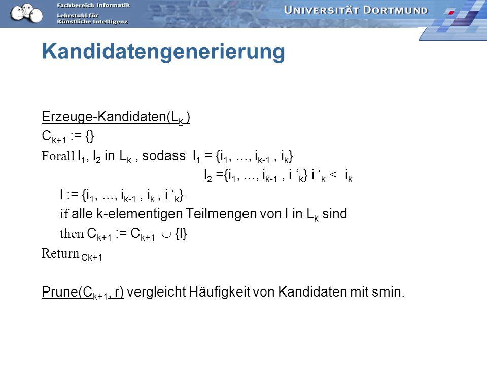 Kandidatengenerierung Erzeuge-Kandidaten(L k ) C k+1 := {} Forall l 1, l 2 in L k, sodass l 1 = {i 1,..., i k-1, i k } l 2 ={i 1,..., i k-1, i k } i k < i k l := {i 1,..., i k-1, i k, i k } if alle k-elementigen Teilmengen von l in L k sind then C k+1 := C k+1 {l} Return Ck+1 Prune(C k+1, r) vergleicht Häufigkeit von Kandidaten mit smin.