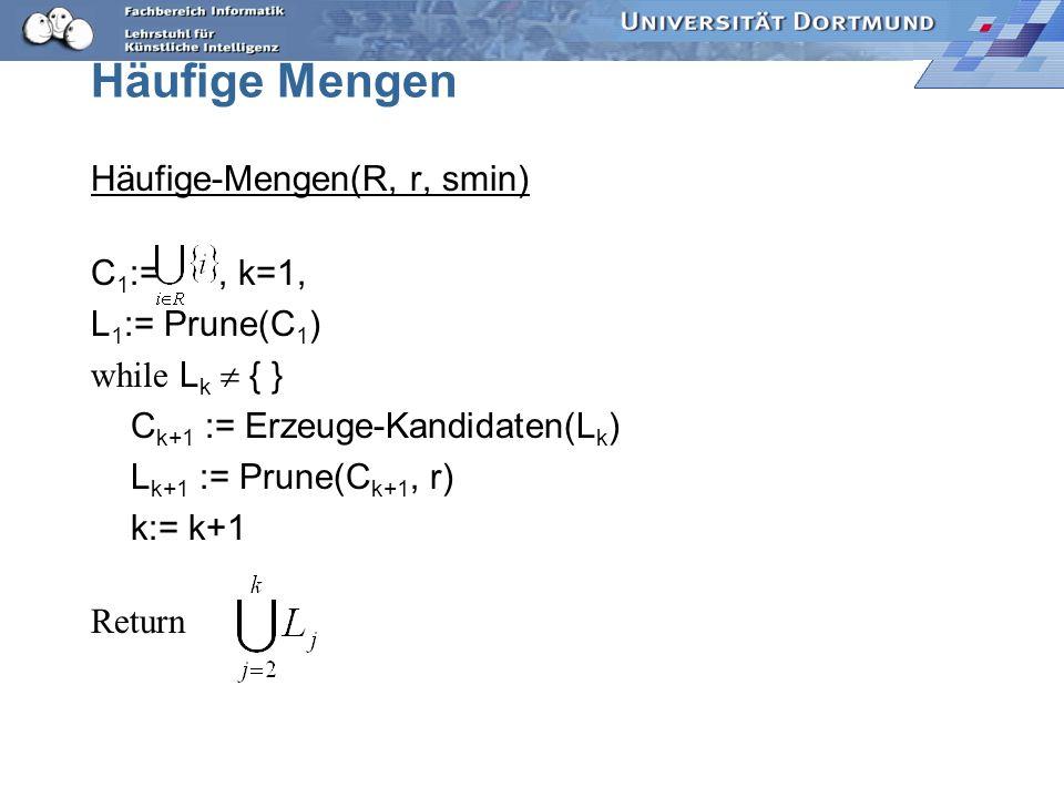 Häufige Mengen Häufige-Mengen(R, r, smin) C 1 :=, k=1, L 1 := Prune(C 1 ) while L k { } C k+1 := Erzeuge-Kandidaten(L k ) L k+1 := Prune(C k+1, r) k:= k+1 Return
