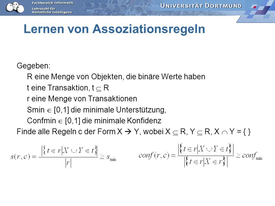 Lernen von Assoziationsregeln Gegeben: R eine Menge von Objekten, die binäre Werte haben t eine Transaktion, t R r eine Menge von Transaktionen Smin [0,1] die minimale Unterstützung, Confmin [0,1] die minimale Konfidenz Finde alle Regeln c der Form X Y, wobei X R, Y R, X Y = { }