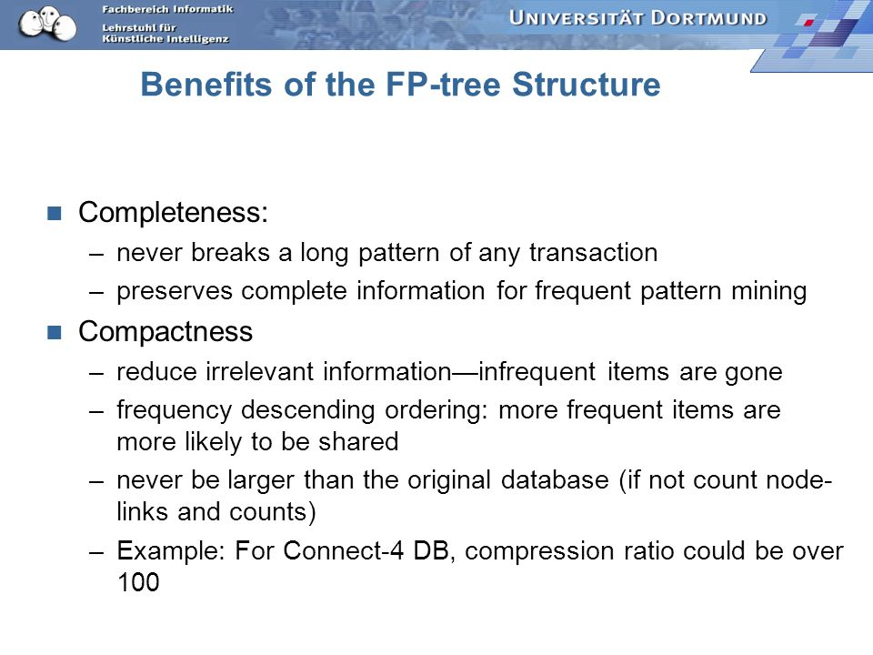 Benefits of the FP-tree Structure Completeness: –never breaks a long pattern of any transaction –preserves complete information for frequent pattern m
