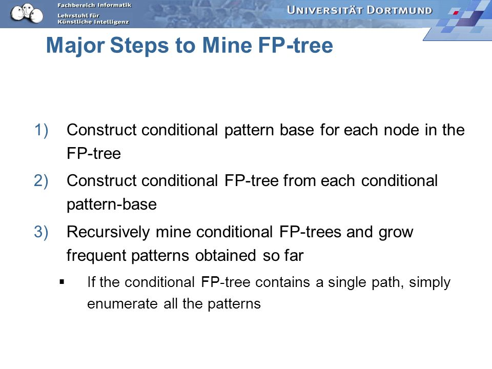 Major Steps to Mine FP-tree 1)Construct conditional pattern base for each node in the FP-tree 2)Construct conditional FP-tree from each conditional pa