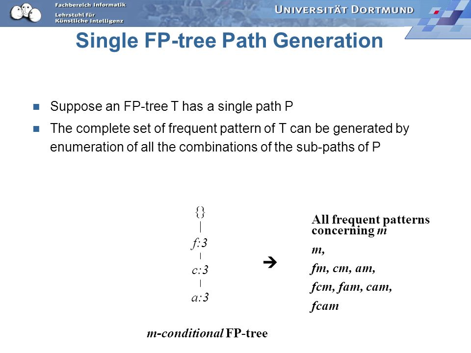Single FP-tree Path Generation Suppose an FP-tree T has a single path P The complete set of frequent pattern of T can be generated by enumeration of a