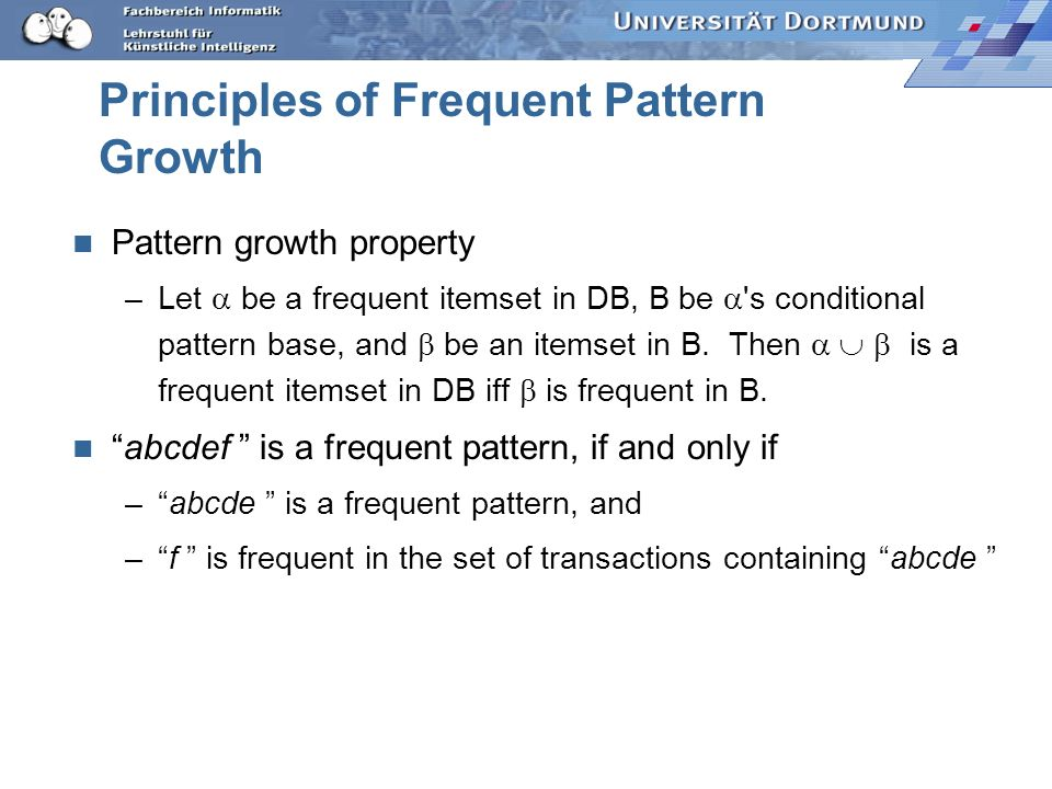 Principles of Frequent Pattern Growth Pattern growth property –Let be a frequent itemset in DB, B be 's conditional pattern base, and be an itemset in