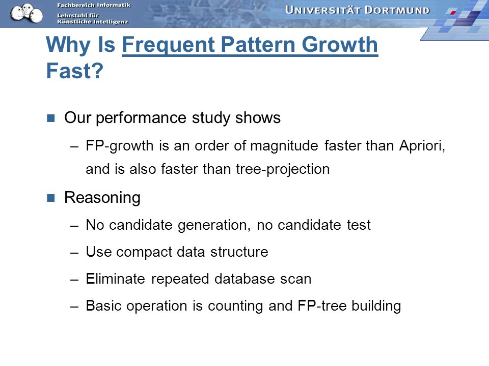 Why Is Frequent Pattern Growth Fast? Our performance study shows –FP-growth is an order of magnitude faster than Apriori, and is also faster than tree