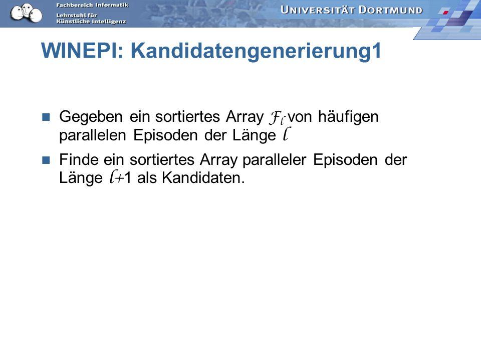 WINEPI: Kandidatengenerierung1 Gegeben ein sortiertes Array F l von häufigen parallelen Episoden der Länge l Finde ein sortiertes Array paralleler Episoden der Länge l+ 1 als Kandidaten.
