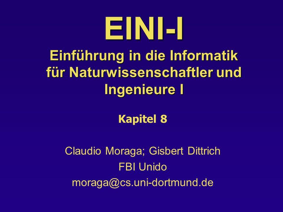 EINI-I Einführung in die Informatik für Naturwissenschaftler und Ingenieure I Kapitel 8 Claudio Moraga; Gisbert Dittrich FBI Unido moraga@cs.uni-dortm