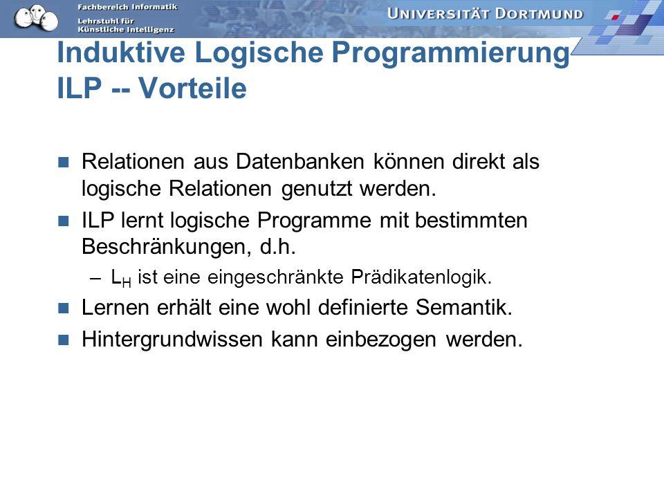 Induktive Logische Programmierung ILP -- Vorteile Relationen aus Datenbanken können direkt als logische Relationen genutzt werden.
