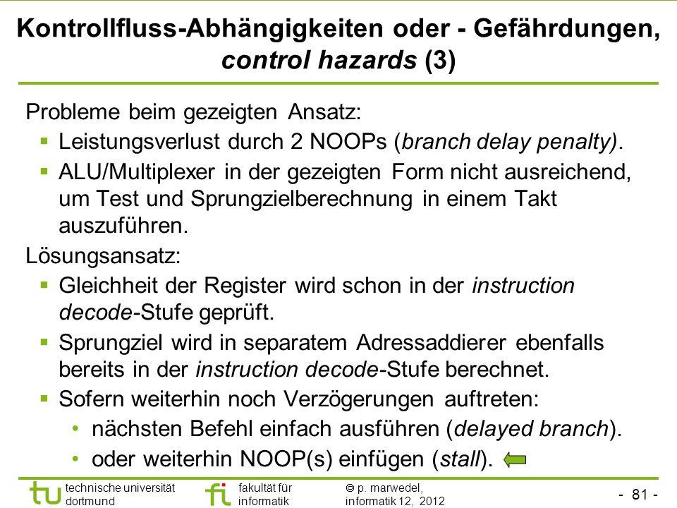 - 81 - technische universität dortmund fakultät für informatik p. marwedel, informatik 12, 2012 Kontrollfluss-Abhängigkeiten oder - Gefährdungen, cont