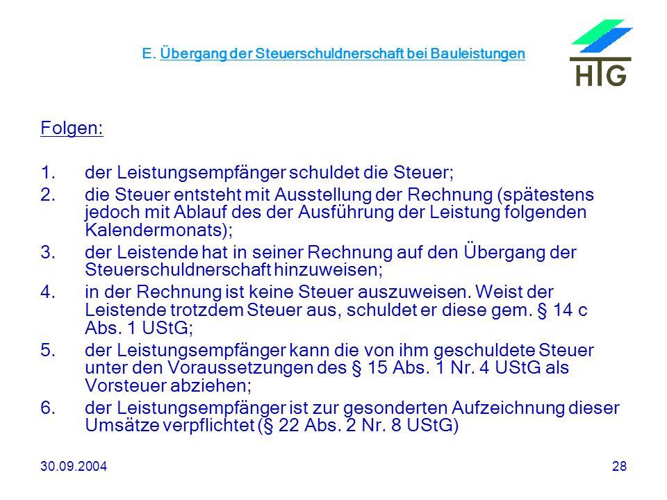 30.09.200428 E. Übergang der Steuerschuldnerschaft bei Bauleistungen Folgen: 1.der Leistungsempfänger schuldet die Steuer; 2.die Steuer entsteht mit A