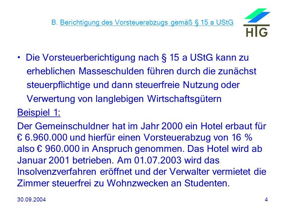 30.09.20044 B. Berichtigung des Vorsteuerabzugs gemäß § 15 a UStG Die Vorsteuerberichtigung nach § 15 a UStG kann zu erheblichen Masseschulden führen